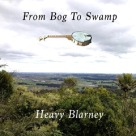 Heavy Blarney - From Bog To Swamp