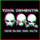 TOXIK Dementia - Deaf, Blind and Mute